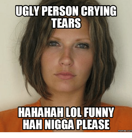 Nigga Please, memes.com, and meme.com: UGLY PERSON CRYING  TEARS  HAHAHAH LOL FUNNY  HAH NIGGA PLEASE  memes COM