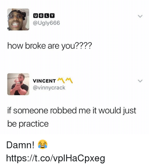 Ugly, How, and You: UGLY  @Ugly666  how broke are you???'?  VINCENT '  @vinnycrack  if someone robbed me it would just  be practice Damn! 😂 https://t.co/vplHaCpxeg