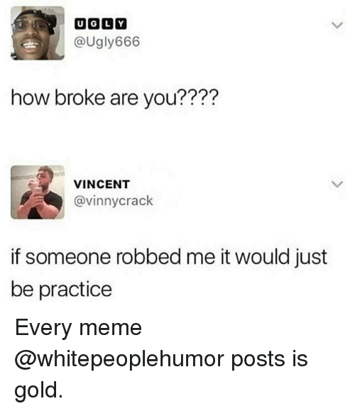 Meme, Dank Memes, and How: @Ugly666  how broke are you????  VINCENT  @vinnycrack  if someone robbed me it would just  be practice Every meme @whitepeoplehumor posts is gold.