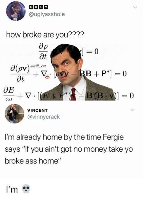 "Ass, Memes, and Money: @uglyasshole  how broke are you????  0  Ot  0(ov)  Ot  awill ent  OE  VINCENT  @vinnycrack  I'm already home by the time Fergie  says ""if you ain't got no money take yo  broke ass home"" I'm 💀"