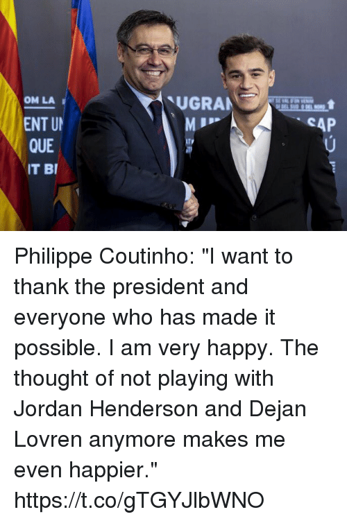 """Soccer, Happy, and Jordan: UGRAN  OM LA  ENT U  QUE  IT BI  SAP Philippe Coutinho: """"I want to thank the president and everyone who has made it possible. I am very happy. The thought of not playing with Jordan Henderson and Dejan Lovren anymore makes me even happier."""" https://t.co/gTGYJlbWNO"""
