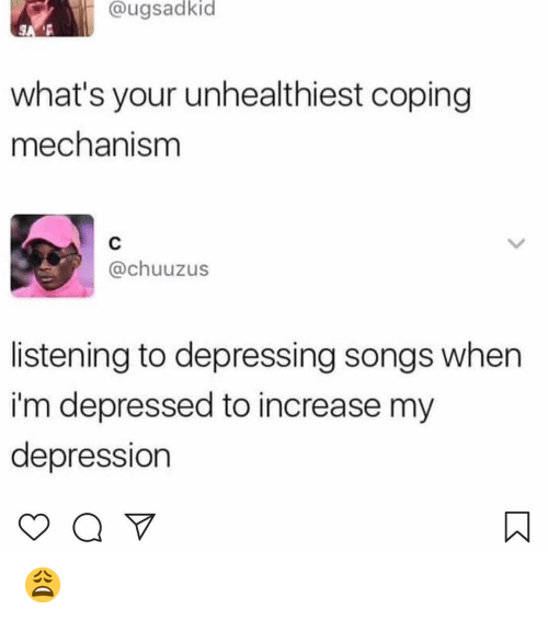 Memes, Depression, and Songs: @ugsadkid  what's your unhealthiest coping  mechanism  @chuuzus  listening to depressing songs when  i'm depressed to increase my  depression 😩