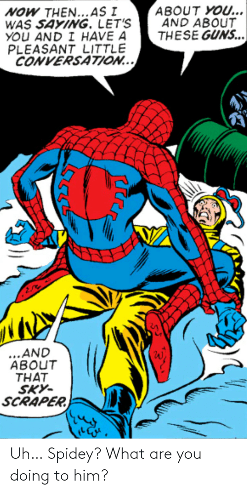what are you doing: Uh… Spidey? What are you doing to him?