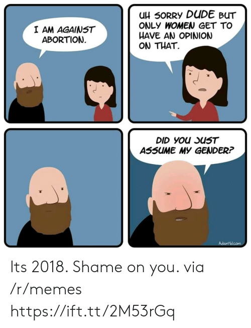shame on you: uH 50RRY DUDE BUT  ONLY WOMEN GET TO  HAVE AN OPINION  ON THAT.  I AM AGAINST  ABORTION  ASSUME MY GENDER? Its 2018. Shame on you. via /r/memes https://ift.tt/2M53rGq