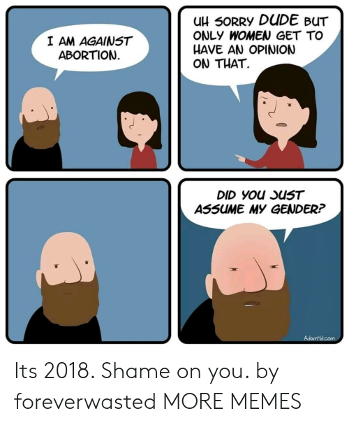 shame on you: uH 50RRY DUDE BUT  ONLY WOMEN GET TO  HAVE AN OPINION  ON THAT.  I AM AGAINST  ABORTION  ASSUME MY GENDER? Its 2018. Shame on you. by foreverwasted MORE MEMES