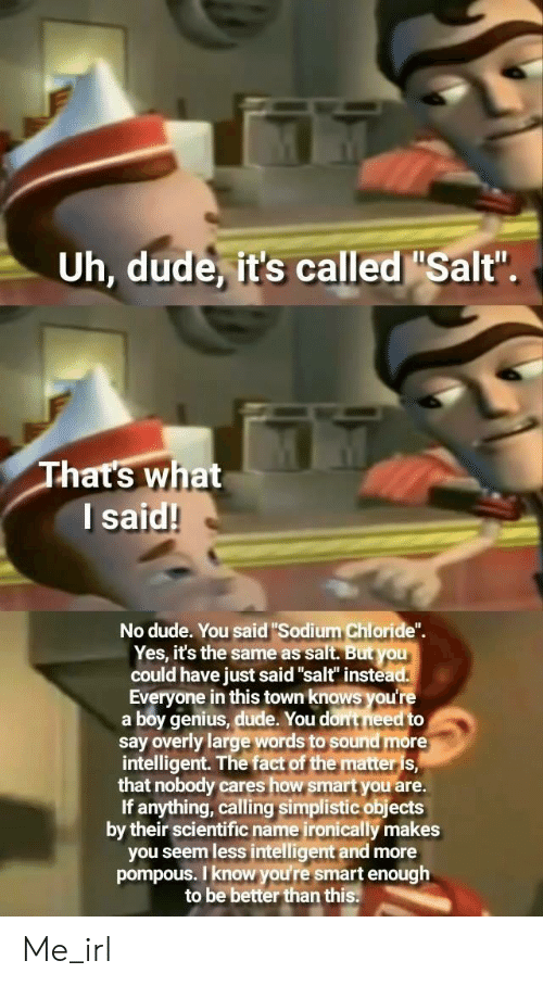 "sodium chloride: Uh, dude it's called ""Salt""  hat's what  l said!  No dude. You said ""Sodium Chloride"".  Yes, it's the same as salt. But you  could have just said""salt"" instead  Everyone in this town knows you're  a boy genius, dude. You dont need to  say overly large words to sound more  intelligent. The fact of the matteris  that nobody cares how smartyou are.  If anything, calling simplistic objects  by their scientific name ironically makes  you seem less intelligent and more  pompous. I know you're smart enough  to be better than this. Me_irl"