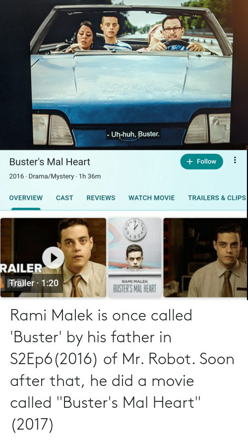 "movie trailers: - Uh-huh, Buster.  Buster's Mal Heart  + Follow  2016 · Drama/Mystery · 1h 36m  CAST  REVIEWS  OVERVIEW  WATCH MOVIE  TRAILERS & CLIPS  RAILER  Trailer · 1:20  RAMI MALEK  BUSTER'S MAL HEART  5, Rami Malek is once called 'Buster' by his father in S2Ep6(2016) of Mr. Robot. Soon after that, he did a movie called ""Buster's Mal Heart""(2017)"