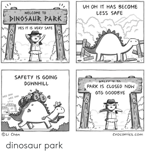 Downhill: UH OH IT HAS BECOME  WELCOME TO  LESS SAFE  DINOSAUR PARK  YES IT IS VERY SAFE  e  SAFETY IS GOING  DOWNHILL  WELCOME TO  PARK IS CLOSED NOW  WEE OHH  WEE OHH  GTG GOODBYE  OLi Chen  Cxocomics.com  A dinosaur park