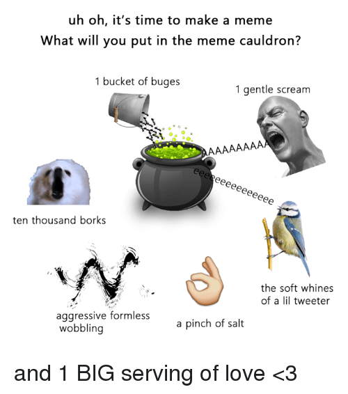 Dank Memes: uh oh, it's time to make a meme  What will you put in the meme cauldron?  1 bucket of buges  1 gentle scream  ten thousand borks  the soft whines  of a lil tweeter  aggressive formless  a pinch of salt  wobbling and 1 BIG serving of love <3