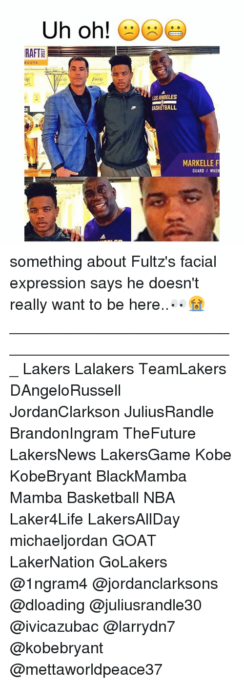 Basketball, Los Angeles Lakers, and Memes: Uh oh!  RAFTE  E  OUTS  LOS ANGELES  BASKETBALL  MARKELLE F  GUARD WASH something about Fultz's facial expression says he doesn't really want to be here..👀😭 ___________________________________________________ Lakers Lalakers TeamLakers DAngeloRussell JordanClarkson JuliusRandle BrandonIngram TheFuture LakersNews LakersGame Kobe KobeBryant BlackMamba Mamba Basketball NBA Laker4Life LakersAllDay michaeljordan GOAT LakerNation GoLakers @1ngram4 @jordanclarksons @dloading @juliusrandle30 @ivicazubac @larrydn7 @kobebryant @mettaworldpeace37