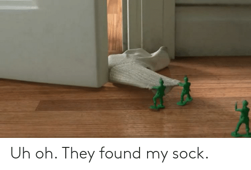 Sock: Uh oh. They found my sock.