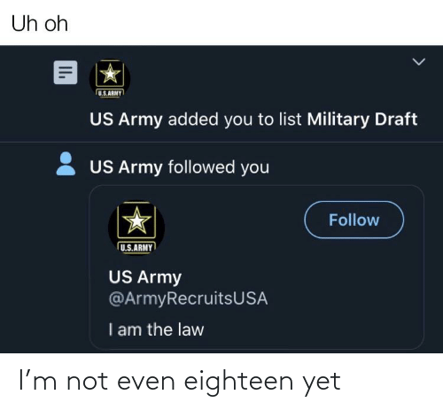 I Am The Law: Uh oh  U.S.ARMY  US Army added you to list Military Draft  2 US Army followed you  Follow  U.S.ARMY  US Army  @ArmyRecruitsUSA  I am the law  II. I'm not even eighteen yet