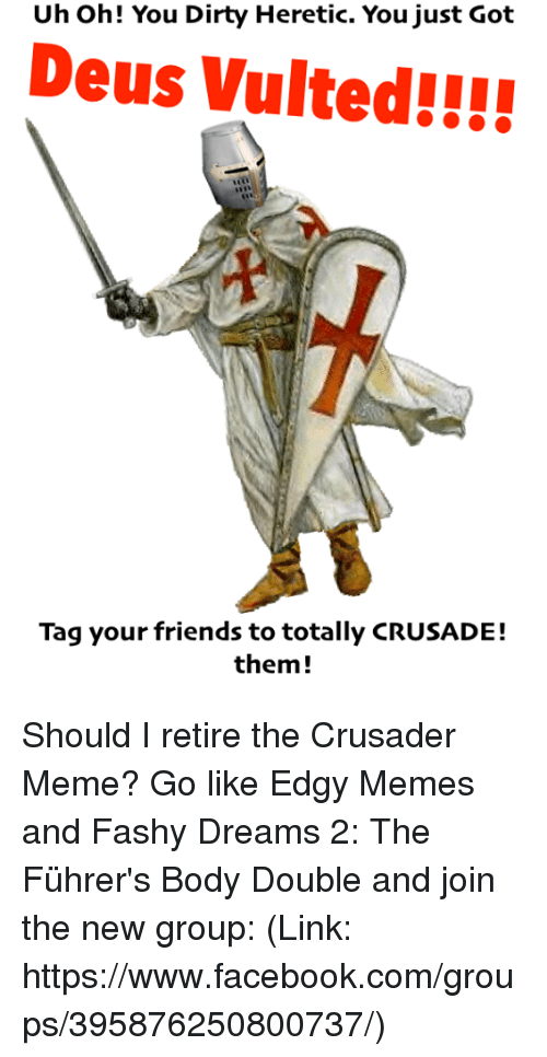 deus vult: Uh oh! You Dirty Heretic. You just Got  Deus Vulted!!!!  Tag your friends to totally CRUSADE!  them Should I retire the Crusader Meme? Go like Edgy Memes and Fashy Dreams 2: The Führer's Body Double and join the new group: (Link: https://www.facebook.com/groups/395876250800737/)