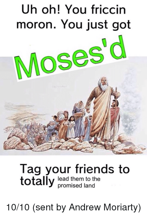 moriarty: Uh oh! You friccin  moron. You just got  Moses d  Tag your friends to  totally  lead them to the  promised land 10/10 (sent by Andrew Moriarty)