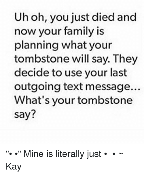 """Kaye: Uh oh, you just died and  now your family is  planning what your  tombstone will say. They  decide to use your last  outgoing text message.  What's your tombstone  say? """"ʕ•ﻌ•ʔ"""" Mine is literally just ʕ•ﻌ•ʔ ~ Kay"""