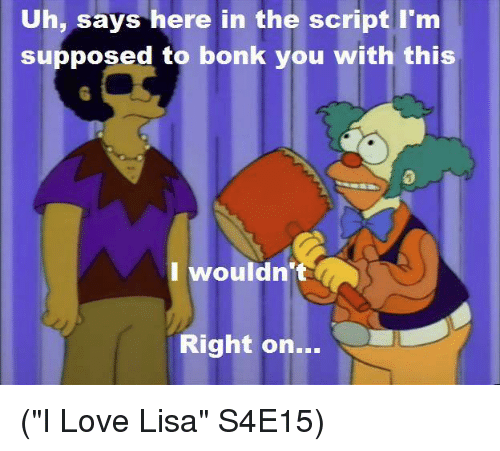 """Supposibly: Uh, says here in the script I'm  supposed to bonk you with this  I wouldn't  Right on (""""I Love Lisa"""" S4E15)"""