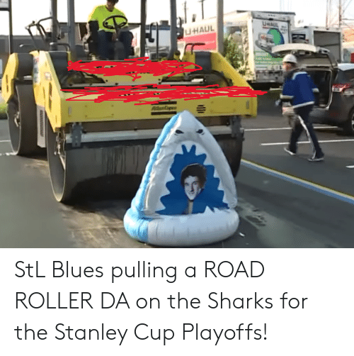 stanley cup playoffs: UHAUL  UHAUL  AddaCp StL Blues pulling a ROAD ROLLER DA on the Sharks for the Stanley Cup Playoffs!