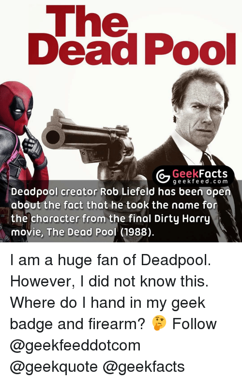 Dirty Harry: uhe  Dead Pool  Geek  Facts  g e e k f Deadpool creator Rob Liefeld has been open  about the fact that he took the name for  the character from the final Dirty Harry  movie, The Dead  Pool (1988). I am a huge fan of Deadpool. However, I did not know this. Where do I hand in my geek badge and firearm? 🤔 Follow @geekfeeddotcom @geekquote @geekfacts