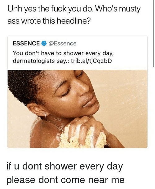 Ass, Fuck You, and Memes: Uhh yes the fuck you do. Who's musty  ass wrote this headline?  ESSENCE@Essence  You don't have to shower every day,  dermatologists say.: trib.al/tjCqzbD if u dont shower every day please dont come near me