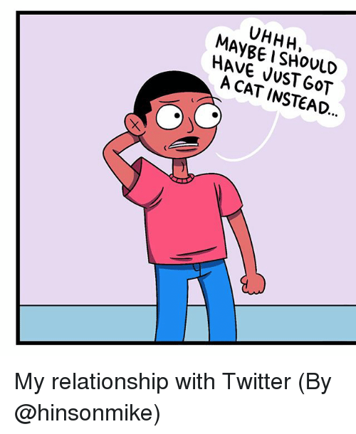 Uhhh: UHHH,  HAVE JUST CAT INSTEAD. My relationship with Twitter (By @hinsonmike)