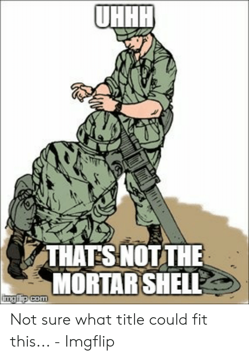 Uhhh Meme: UHHH  THAT SNOT THE  MORTAR SHELL  ingfip com Not sure what title could fit this... - Imgflip
