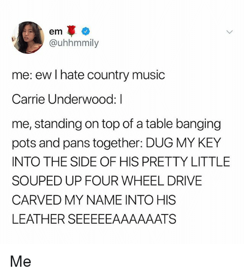 Memes, Music, and Country Music: @uhhmmily  me: ew I hate country music  Carrie Underwood: I  me, standing on top of a table banging  pots and pans together: DUG MY KEY  INTO THE SIDE OF HIS PRETTY LITTLE  SOUPED UP FOUR WHEEL DRIVE  CARVED MY NAME INTO HIS  LEATHER SEEEEEAAAAAATS Me