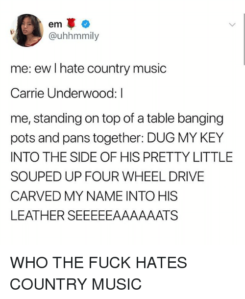 Music, Country Music, and Drive: @uhhmmily  me: ew I hate country music  Carrie Underwood: I  me, standing on top of a table banging  pots and pans together: DUG MY KEY  INTO THE SIDE OF HIS PRETTY LITTLE  SOUPED UP FOUR WHEEL DRIVE  CARVED MY NAME INTO HIS  LEATHER SEEEEEAAAAAATS WHO THE FUCK HATES COUNTRY MUSIC