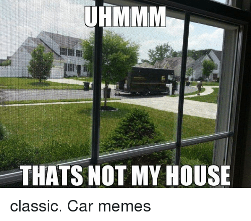 Uhmmm Thats Not My House Classic Car Memes Cars Meme On Sizzle