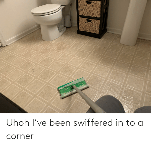 Uhoh: Uhoh I've been swiffered in to a corner