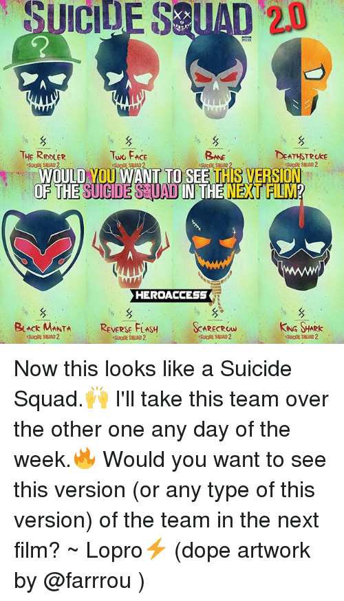 Two-Face: UICIDE  SEUAD  20  THE RDDLER  SUICIDE SHUAD 2  Two FAce  Bne  DEATHSTROke  WOULD YOU WANT TO SEE THIS VERSION  GDE SUAD IN THE NEXT FLM  HERDACCESS  BuAck MANTA REVERSE FLASSARECRow  KNG HARK Now this looks like a Suicide Squad.🙌 I'll take this team over the other one any day of the week.🔥 Would you want to see this version (or any type of this version) of the team in the next film? ~ Lopro⚡️ (dope artwork by @farrrou )