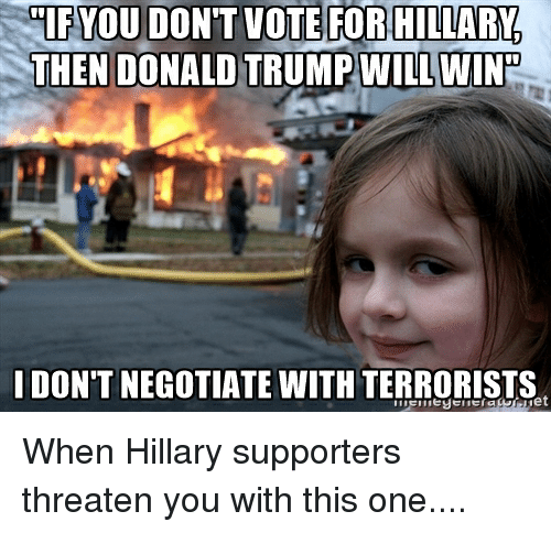 Donald Trump, Wine, and Trump: UIFYOU DON'T VOTE FOR HILLARY  THEN DONALD TRUMP WILL WINE  IDONTNEGOTIATE WITH TERRORISTS When Hillary supporters threaten you with this one....