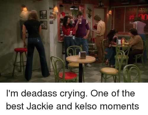 kelso: uihiiilli I'm deadass crying. One of the best Jackie and kelso moments