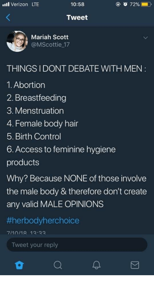 menstruation: uil Verizon LTE  10:58  72% (  Tweet  Mariah Scott  @MScottie 17  THINGSI DONT DEBATE WITH MEN  1. Abortion  2. Breastfeeding  3. Menstruation  4. Female body hair  5. Birth Control  6. Access to feminine hygiene  products  Why? Because NONE of those involve  the male body & therefore don't create  any valid MALE OPINIONS  1erbodyherchoice  Tweet your reply