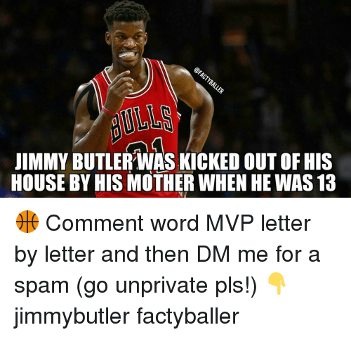 Memes, 🤖, and Spam: UIMMY BUTLER WAS KICKED OUT OF HIS  HOUSE BY HIS MOTHER WHEN HE WAS 13 🏀 Comment word MVP letter by letter and then DM me for a spam (go unprivate pls!) 👇 jimmybutler factyballer