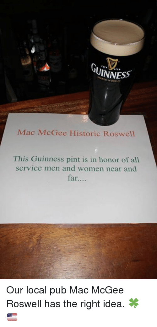 Memes, 🤖, and Mac: UINNESS  Mac McGee Historic Roswell  This Guinness pint is in honor of all  service men and women near and  far.... Our local pub Mac McGee Roswell has the right idea. 🍀🇺🇸