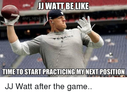 NFL: UJ WATT BE LIKE  NFL MEM  TIME TO START PRACTICING MY  POSITION JJ Watt after the game..