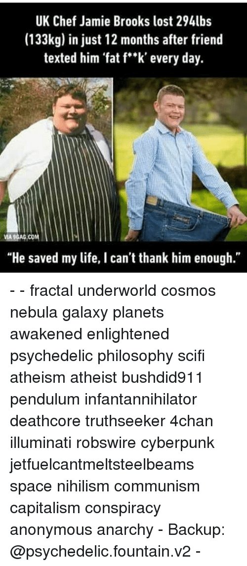"""nebulas: UK Chef Jamie Brooks lost 294lbs  (133kg) in just 12 months after friend  texted him fat f""""k' every day.  MA9GAG COM  """"He saved my life, I can't thank him enough."""" - - fractal underworld cosmos nebula galaxy planets awakened enlightened psychedelic philosophy scifi atheism atheist bushdid911 pendulum infantannihilator deathcore truthseeker 4chan illuminati robswire cyberpunk jetfuelcantmeltsteelbeams space nihilism communism capitalism conspiracy anonymous anarchy - Backup: @psychedelic.fountain.v2 -"""