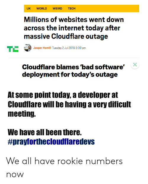 Deployment: UK  WORLD  WEIRD  TECH  Millions of websites went down  across the internet today after  massive Cloudflare outage  TE  Jasper Hamill Tuesday 2 Jul 2019 3:00 pm  Cloudflare blames 'bad software'  deployment for today's outage  At some point today, a developer at  Cloudflare will be having a very dificult  meeting.  We have all been there.  We all have rookie numbers now