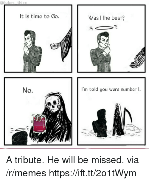 Memes, Best, and Time: ukes thicc  It Is time to Go.  Was I the best?  No.  I'm told you were number 1.  14 A tribute. He will be missed. via /r/memes https://ift.tt/2o1tWym