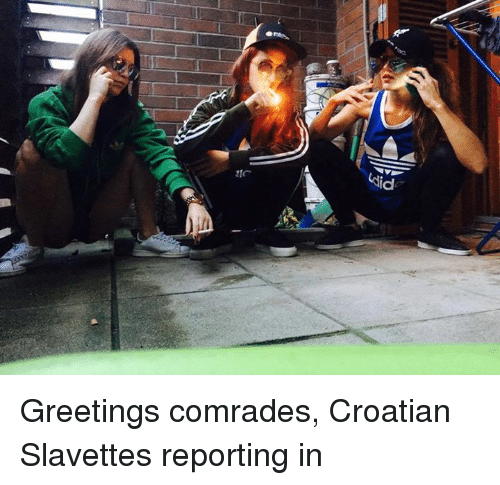 Croatian: ukid Greetings comrades, Croatian Slavettes reporting in