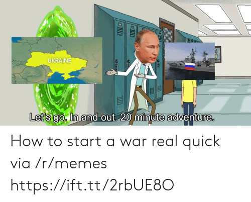 how to start a: UKRAINE  it  Let's go ln and out 20 minute adventure How to start a war real quick via /r/memes https://ift.tt/2rbUE8O