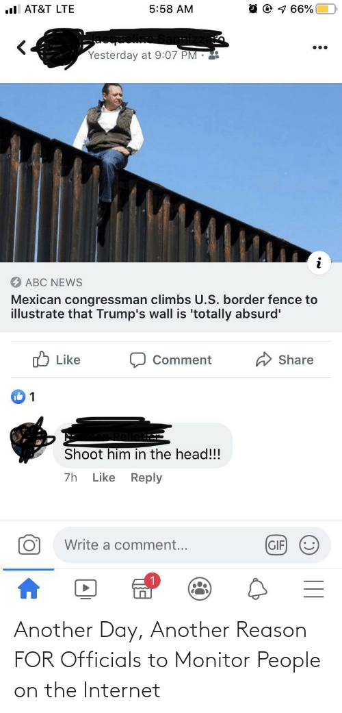 Trumps Wall: ul AT&T LTE  5:58 AM  Yesterday at 9:07 PM :  ABC NEWS  Mexican congressman climbs U.S. border fence to  illustrate that Trump's wall is 'totally absurd'  O Like  Share  Comment  Shoot him in the head!!!  Like Reply  7h  Write a comment...  GIF  II Another Day, Another Reason FOR Officials to Monitor People on the Internet
