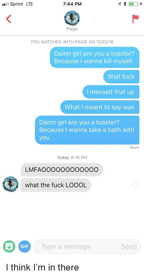 Take A Bath: ul Sprint LTE  7:44 PM  Paige  YOU MATCHED WITH PAIGE ON 12/22/18  Damn girl are you a toaster?  Because I wanna kill myself.  Wait fuck  I messed that up  What I meant to say was  Damn girl are you a toaster?  Because I wanna take a bath with  you  Sent  Today 6:16 PM  LMFAOOoo000OO00O  what the fuck LOOOL  GIF  ype a message  Send I think I'm in there