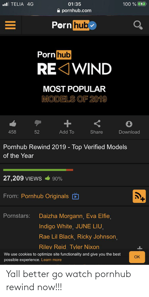 functionality: ul TELIA 4G  100 % 4  01:35  A pornhub.com  Porn hub  Porn hub  RE WIND  MOST POPULAR  MODELS OF 2019  458  52  Add To  Share  Download  Pornhub Rewind 2019 - Top Verified Models  of the Year  27,209 VIEWS  90%  From: Pornhub Originals  Daizha Morgann, Eva Elfie,  Pornstars:  Indigo White, JUNE LIU,  Rae Lil Black, Ricky Johnson,  Riley Reid Tyler Nixon  We use cookies to optimize site functionality and give you the best  OK  possible experience. Learn more Yall better go watch pornhub rewind now!!!