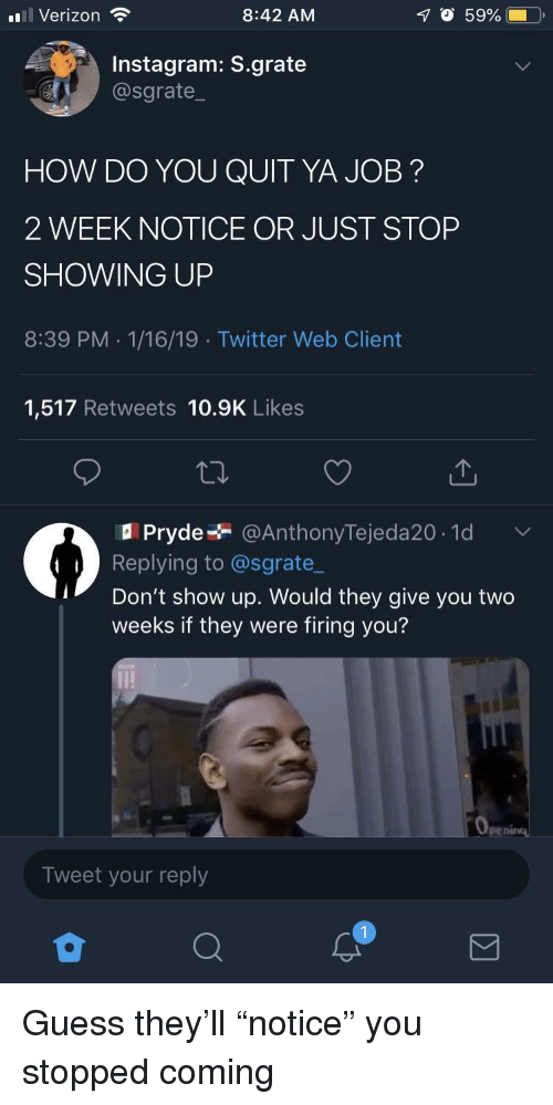 """Firing: ul Verizon  8:42 AM  O 59%  Instagram: S.grate  @sgrate  HOW DO YOU QUIT YA JOB?  2 WEEK NOTICE OR JUST STOP  SHOWING UP  8:39 PM .1/16/19 Twitter Web Client  1,517 Retweets 10.9K Likes  Pryde @AnthonyTejeda20.1d  Replying to @sgrate_  Don't show up. Would they give you two  weeks if they were firing you?  Tweet your reply Guess they'll """"notice"""" you stopped coming"""