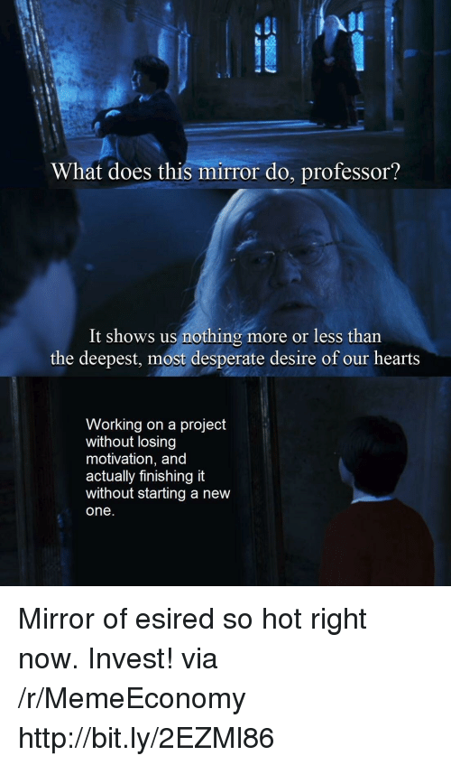 hot right now: UL  What does this mirror do, professor?  It shows us nothing more or less than  the deepest, most desperate desire of our hearts  Working on a project  without losing  motivation, and  actually finishing it  without starting a new  one Mirror of esired so hot right now. Invest! via /r/MemeEconomy http://bit.ly/2EZMl86
