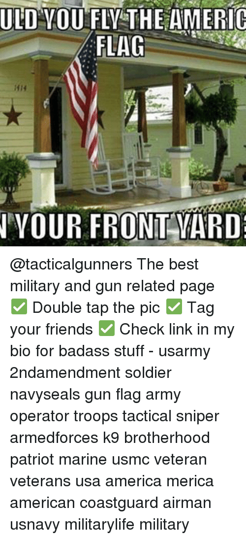 Memes, 🤖, and Usa: ULD YOU FLY THE AMERIC  FLAG  NNVOUR FRONT YARD @tacticalgunners The best military and gun related page ✅ Double tap the pic ✅ Tag your friends ✅ Check link in my bio for badass stuff - usarmy 2ndamendment soldier navyseals gun flag army operator troops tactical sniper armedforces k9 brotherhood patriot marine usmc veteran veterans usa america merica american coastguard airman usnavy militarylife military