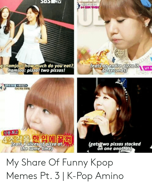 Funny Kpop Memes: ULE  (eats an entire pizza in  60 seconds)  ge namjool how much do you eat?  namjoo: pizzal two pizzas!  남주 억  다시 쓰는 프로필  식량 최고  4주가을 한입에 물격|  eats 4 slices of pizza at  the same time)  (eatstwo pizzas stacked  on one another) My Share Of Funny Kpop Memes Pt. 3 | K-Pop Amino