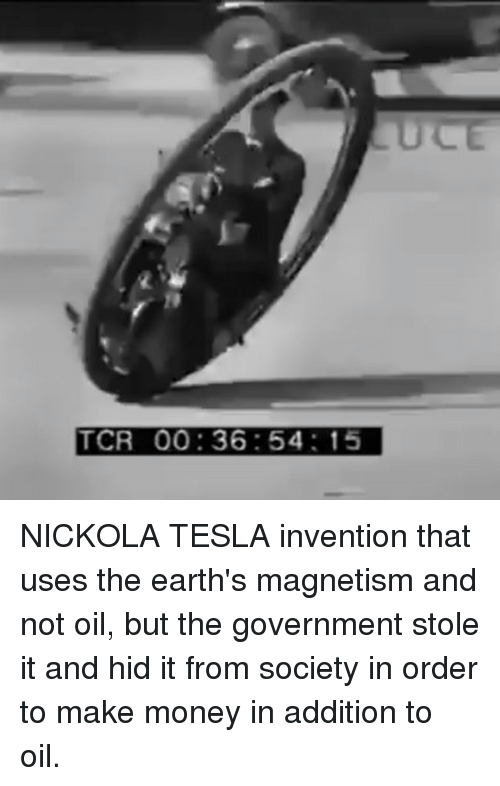 Memes, Money, and Government: ULE  TCR 00:36:54: 15 NICKOLA TESLA invention that uses the earth's magnetism and not oil, but the government stole it and hid it from society in order to make money in addition to oil.