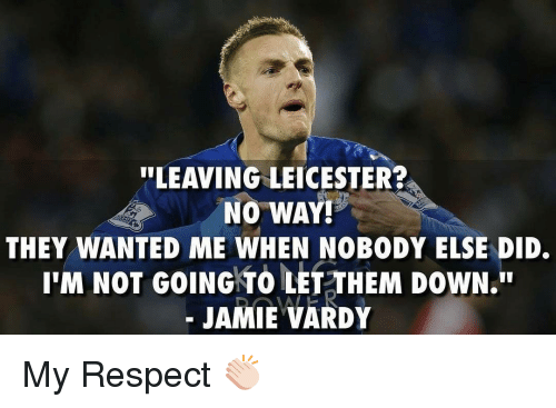 vardy: ULEAVING LEICESTER?  NO WAY!  THEY WANTED ME WHEN NOBODY ELSE DID.  I'M NOT GOING TO LET THEM DOWN.  JAMIE VARDY My Respect 👏🏻